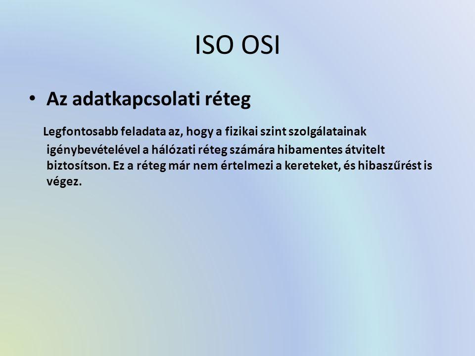 ISO OSI Az adatkapcsolati réteg Legfontosabb feladata az, hogy a fizikai szint szolgálatainak igénybevételével a hálózati réteg számára hibamentes átvitelt biztosítson.