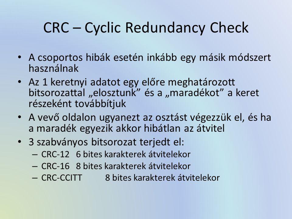 """CRC – Cyclic Redundancy Check A csoportos hibák esetén inkább egy másik módszert használnak Az 1 keretnyi adatot egy előre meghatározott bitsorozattal """"elosztunk és a """"maradékot a keret részeként továbbítjuk A vevő oldalon ugyanezt az osztást végezzük el, és ha a maradék egyezik akkor hibátlan az átvitel 3 szabványos bitsorozat terjedt el: – CRC-126 bites karakterek átvitelekor – CRC-168 bites karakterek átvitelekor – CRC-CCITT8 bites karakterek átvitelekor"""