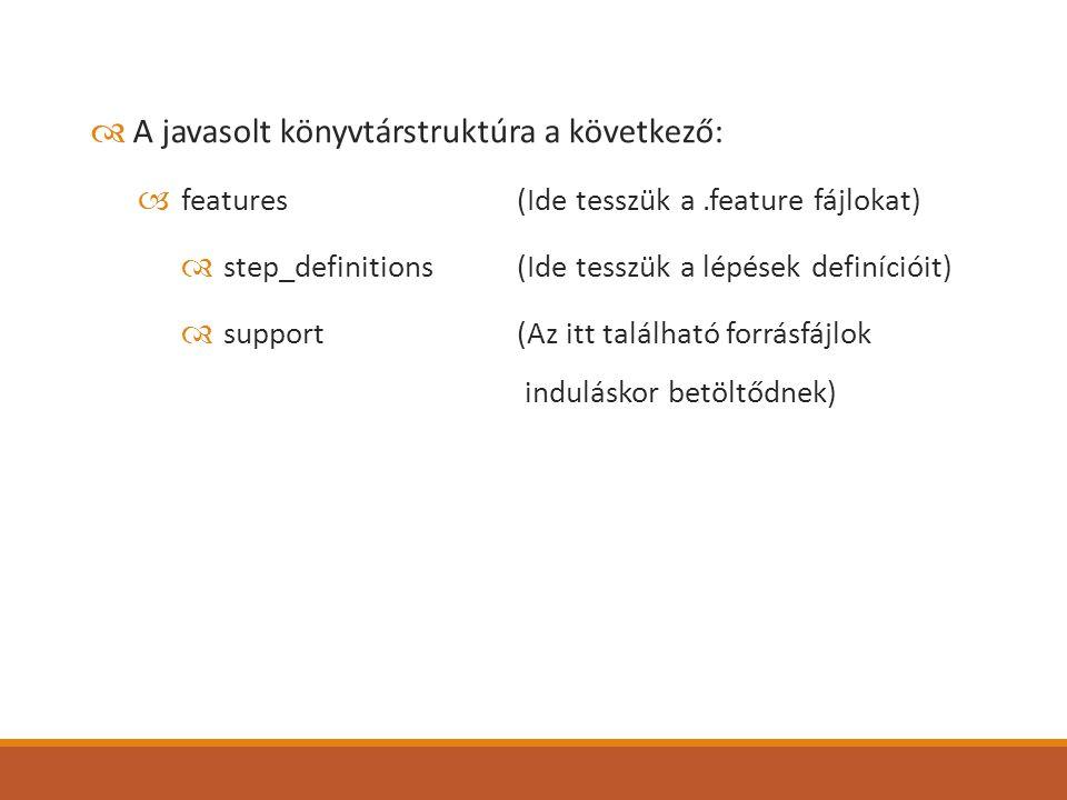  A javasolt könyvtárstruktúra a következő:  features (Ide tesszük a.feature fájlokat)  step_definitions(Ide tesszük a lépések definícióit)  support(Az itt található forrásfájlok induláskor betöltődnek)