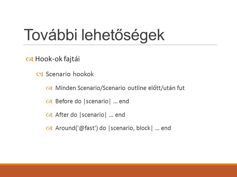 További lehetőségek  Hook-ok fajtái  Scenario hookok  Minden Scenario/Scenario outline előtt/után fut  Before do |scenario| … end  After do |scenario| … end  Around( @fast ) do |scenario, block| … end