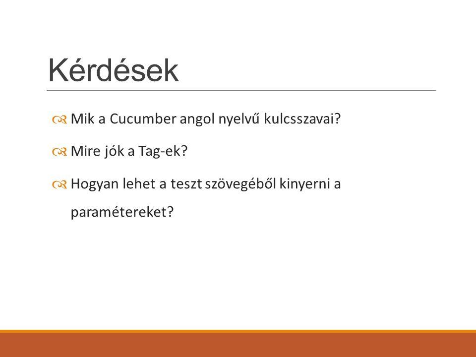 Kérdések  Mik a Cucumber angol nyelvű kulcsszavai?  Mire jók a Tag-ek?  Hogyan lehet a teszt szövegéből kinyerni a paramétereket?