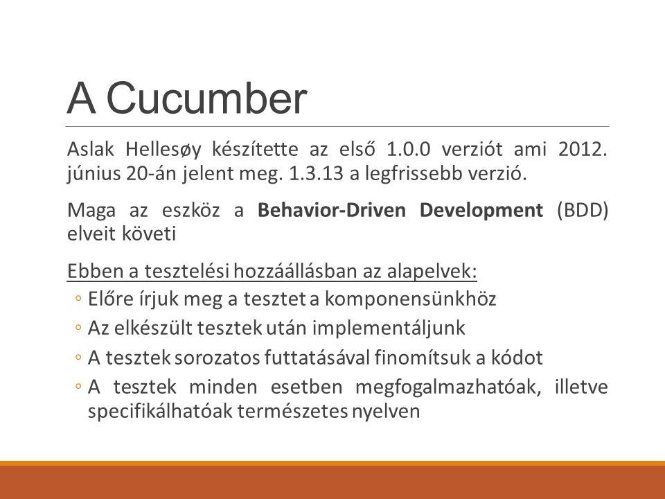  Példa: Tag-ek használata Futtatás: cucumber –-tags @billing (Csak a @billing taggel jelöltek) cucumber –-tags @important (Csak az @important taggel jelöltek) cucumber –-tags ~@important (Minden ami nincs megjelölve @important taggel) cucumber --tags @billing --tags @important (Minden teszt lefut ami @billing ÉS @important) cucumber --tags @billing,@important (Minden teszt lefut ami @billing VAGY @important)
