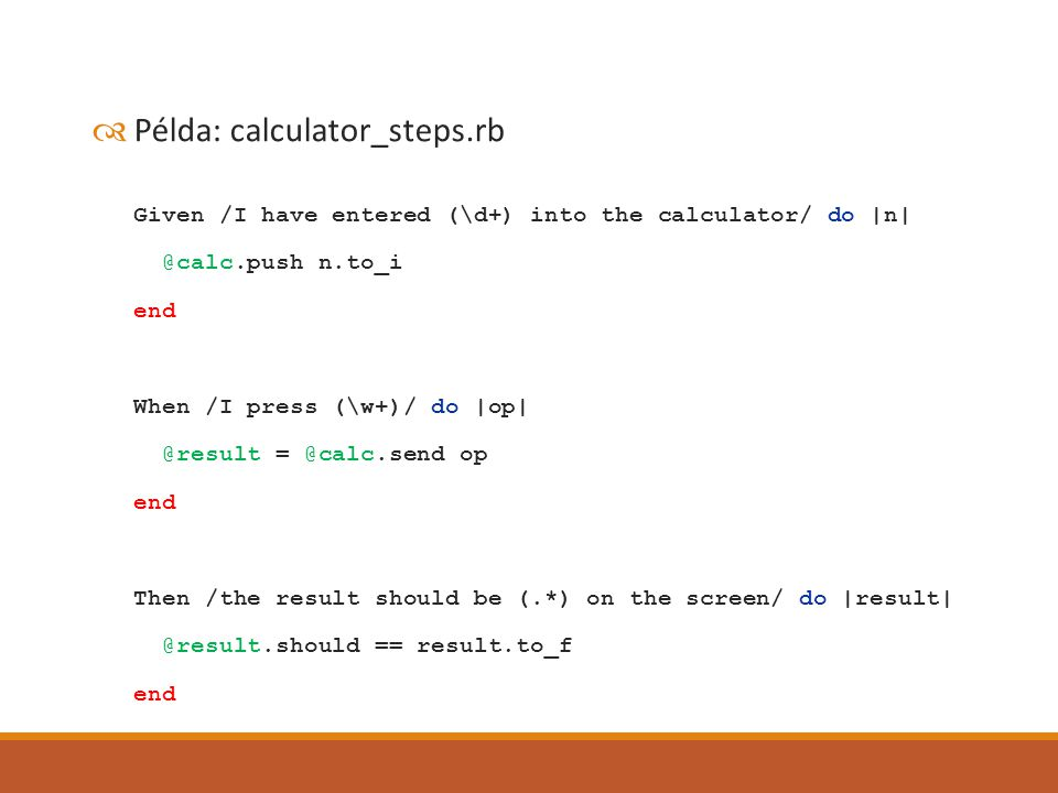  Példa: calculator_steps.rb Given /I have entered (\d+) into the calculator/ do |n| @calc.push n.to_i end When /I press (\w+)/ do |op| @result = @calc.send op end Then /the result should be (.*) on the screen/ do |result| @result.should == result.to_f end
