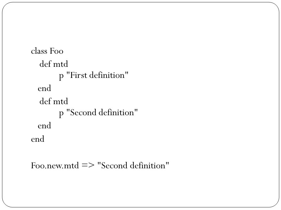 class Foo def mtd p First definition end def mtd p Second definition end Foo.new.mtd => Second definition