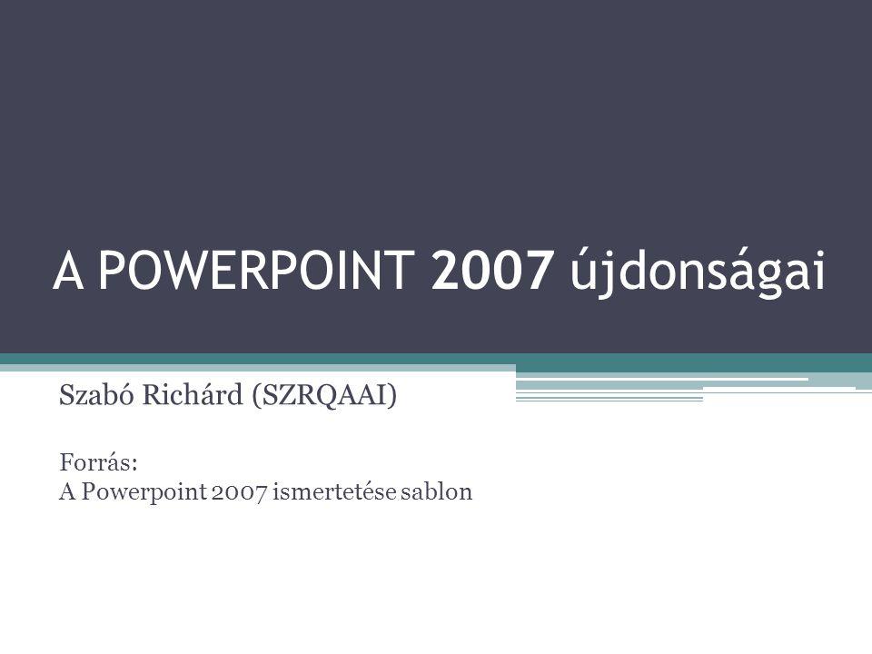 A POWERPOINT 2007 újdonságai Szabó Richárd (SZRQAAI) Forrás: A Powerpoint 2007 ismertetése sablon