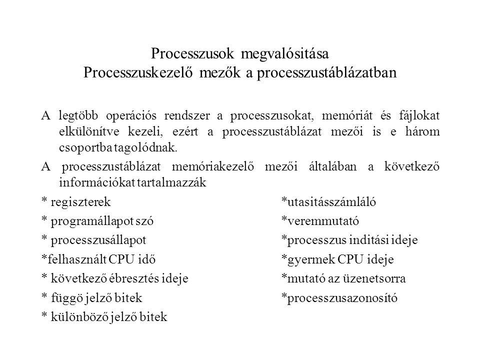 Processzusok megvalósitása Processzuskezelő mezők a processzustáblázatban A legtöbb operációs rendszer a processzusokat, memóriát és fájlokat elkülönítve kezeli, ezért a processzustáblázat mezői is e három csoportba tagolódnak.