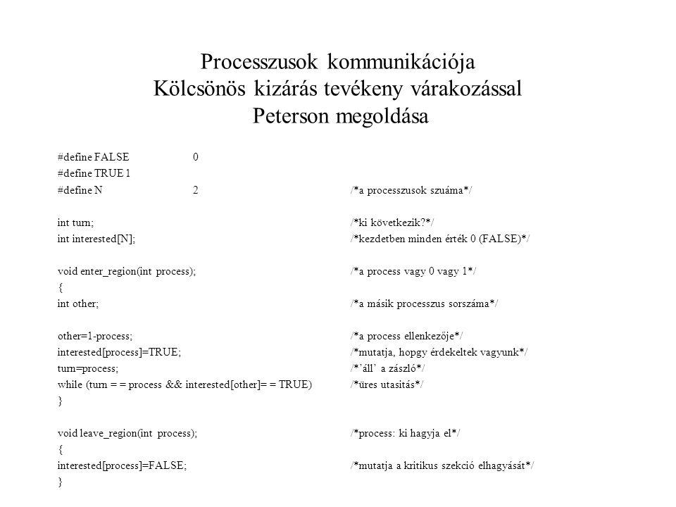 Processzusok kommunikációja Kölcsönös kizárás tevékeny várakozással Peterson megoldása #define FALSE0 #define TRUE1 #define N2 int turn; int interested[N]; void enter_region(int process); { int other; other=1-process; interested[process]=TRUE; turn=process; while (turn = = process && interested[other]= = TRUE) } void leave_region(int process); { interested[process]=FALSE; } /*a processzusok szuáma*/ /*ki következik?*/ /*kezdetben minden érték 0 (FALSE)*/ /*a process vagy 0 vagy 1*/ /*a másik processzus sorszáma*/ /*a process ellenkezője*/ /*mutatja, hopgy érdekeltek vagyunk*/ /*'áll' a zászló*/ /*üres utasitás*/ /*process: ki hagyja el*/ /*mutatja a kritikus szekció elhagyását*/