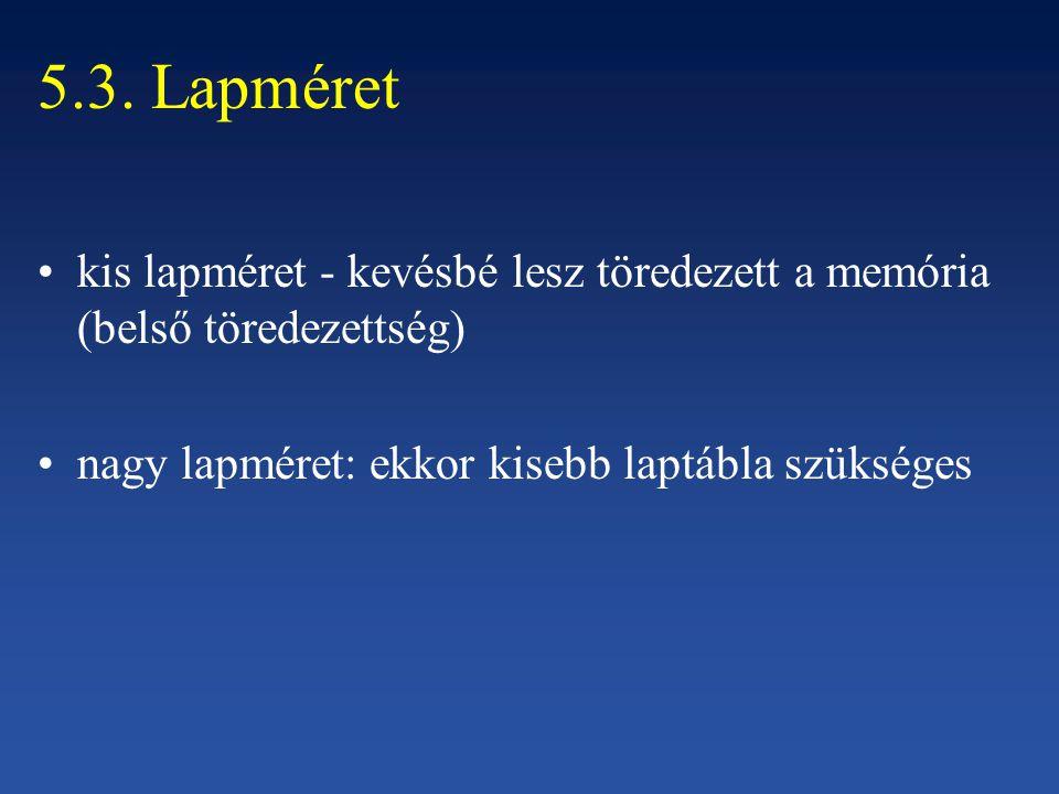 5.3. Lapméret kis lapméret - kevésbé lesz töredezett a memória (belső töredezettség) nagy lapméret: ekkor kisebb laptábla szükséges