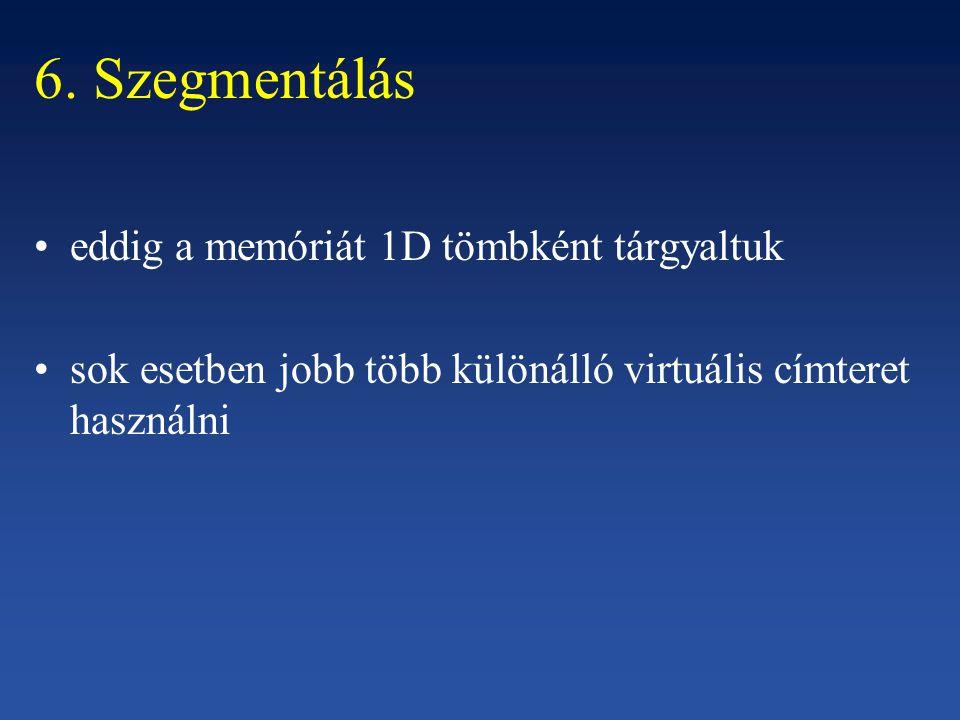 6. Szegmentálás eddig a memóriát 1D tömbként tárgyaltuk sok esetben jobb több különálló virtuális címteret használni