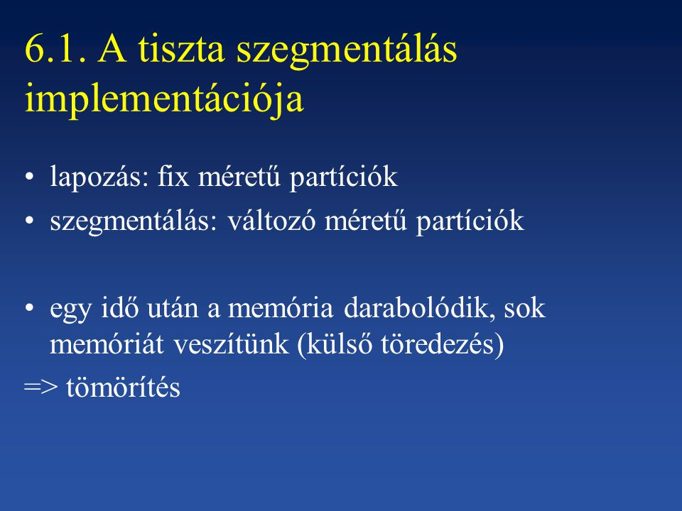6.1. A tiszta szegmentálás implementációja lapozás: fix méretű partíciók szegmentálás: változó méretű partíciók egy idő után a memória darabolódik, so