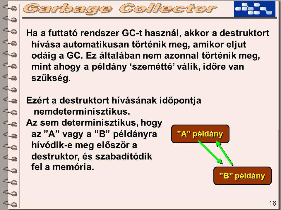 16 Ha a futtató rendszer GC-t használ, akkor a destruktort hívása automatikusan történik meg, amikor eljut odáig a GC. Ez általában nem azonnal történ