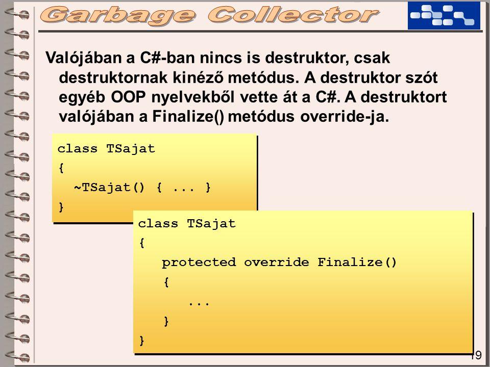 19 Valójában a C#-ban nincs is destruktor, csak destruktornak kinéző metódus. A destruktor szót egyéb OOP nyelvekből vette át a C#. A destruktort való