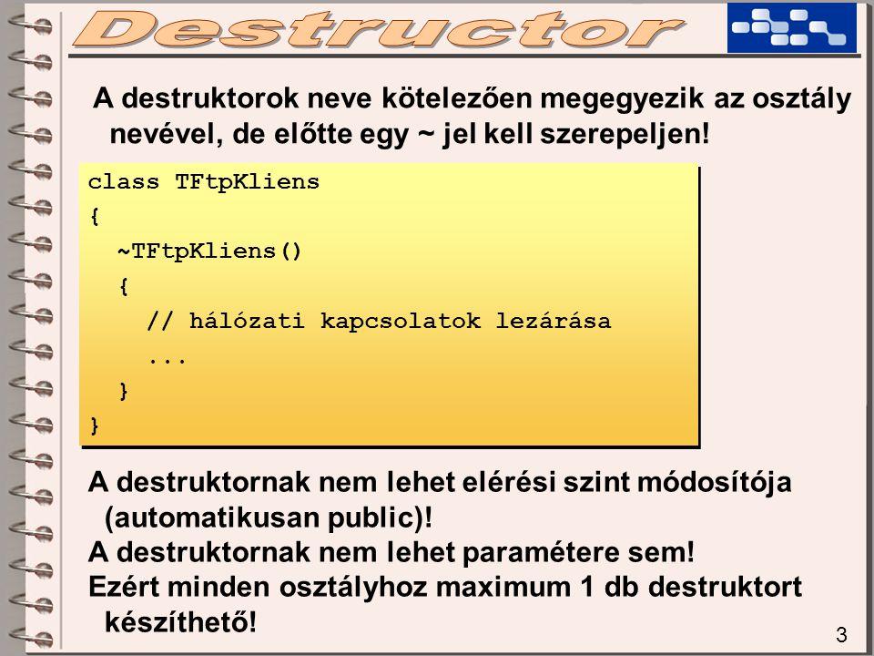 3 A destruktorok neve kötelezően megegyezik az osztály nevével, de előtte egy ~ jel kell szerepeljen! class TFtpKliens { ~TFtpKliens() { // hálózati k