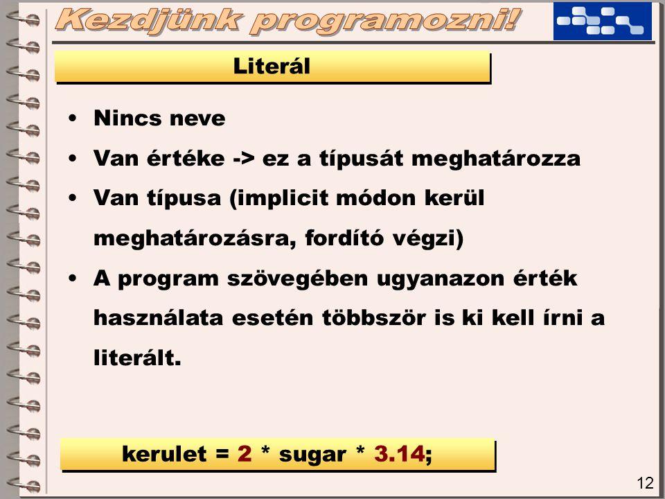 12 Literál Nincs neve Van értéke -> ez a típusát meghatározza Van típusa (implicit módon kerül meghatározásra, fordító végzi) A program szövegében ugy