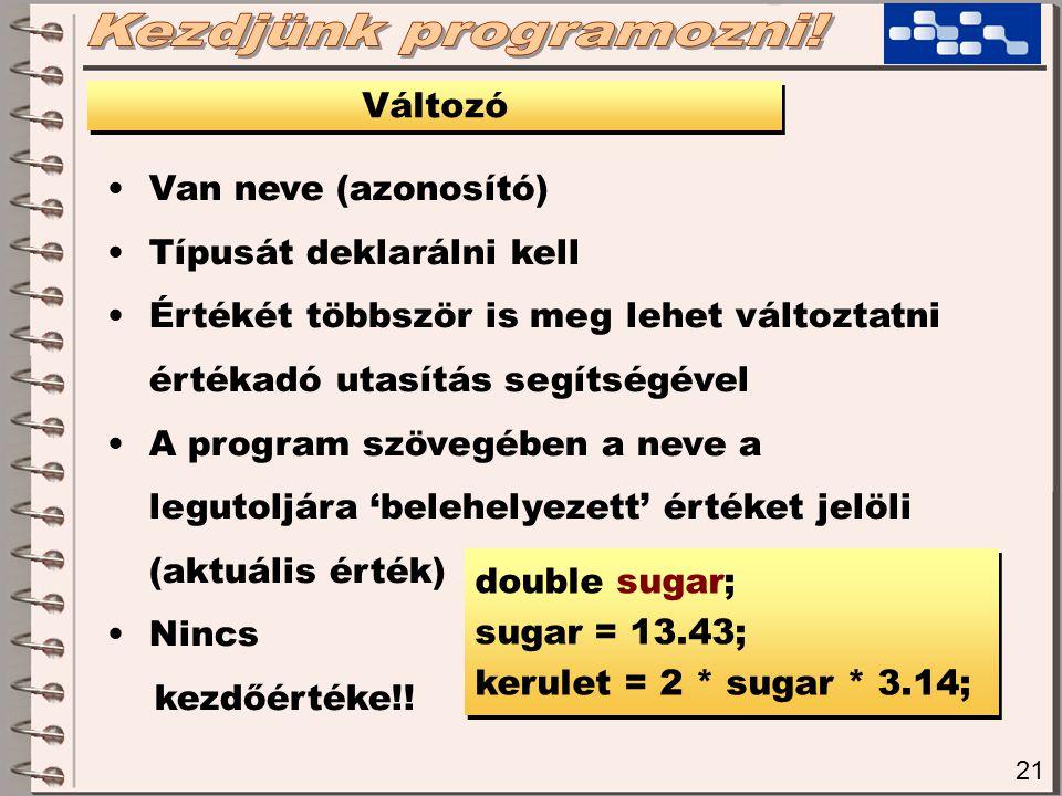 21 Változó Van neve (azonosító) Típusát deklarálni kell Értékét többször is meg lehet változtatni értékadó utasítás segítségével A program szövegében