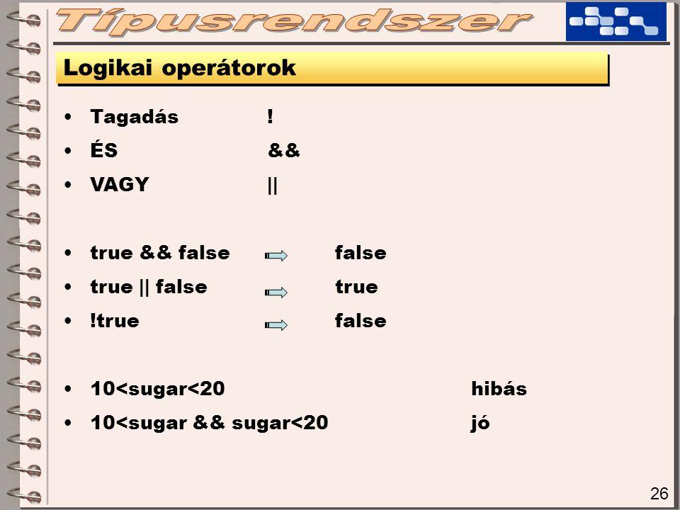 26 Logikai operátorok Tagadás! ÉS&& VAGY|| true && falsefalse true || falsetrue !truefalse 10<sugar<20hibás 10<sugar && sugar<20jó