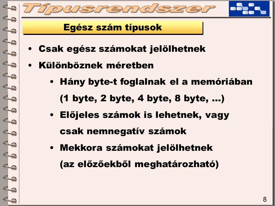 8 Egész szám típusok Csak egész számokat jelölhetnek Különböznek méretben Hány byte-t foglalnak el a memóriában (1 byte, 2 byte, 4 byte, 8 byte, …) El