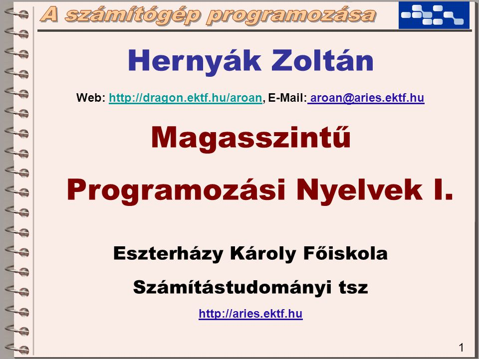 1 Hernyák Zoltán Web: http://dragon.ektf.hu/aroan, E-Mail: aroan@aries.ektf.huhttp://dragon.ektf.hu/aroan Magasszintű Programozási Nyelvek I. Eszterhá