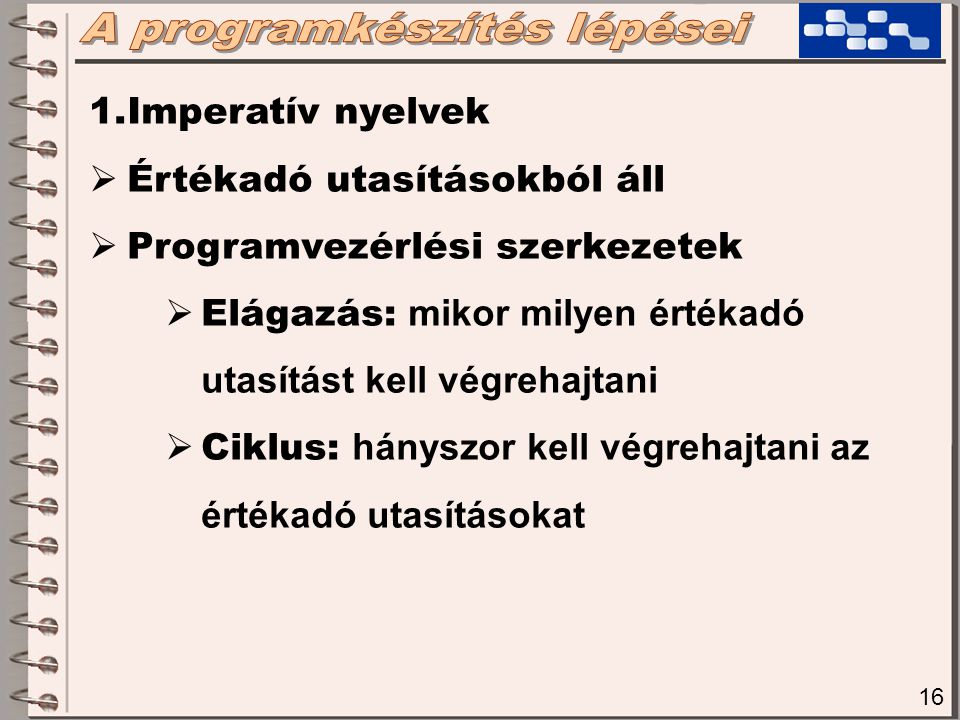 16 1.Imperatív nyelvek  Értékadó utasításokból áll  Programvezérlési szerkezetek  Elágazás: mikor milyen értékadó utasítást kell végrehajtani  Ciklus: hányszor kell végrehajtani az értékadó utasításokat