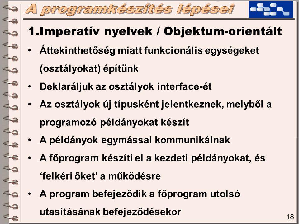18 1.Imperatív nyelvek / Objektum-orientált Áttekinthetőség miatt funkcionális egységeket (osztályokat) építünk Deklaráljuk az osztályok interface-ét Az osztályok új típusként jelentkeznek, melyből a programozó példányokat készít A példányok egymással kommunikálnak A főprogram készíti el a kezdeti példányokat, és 'felkéri őket' a működésre A program befejeződik a főprogram utolsó utasításának befejeződésekor