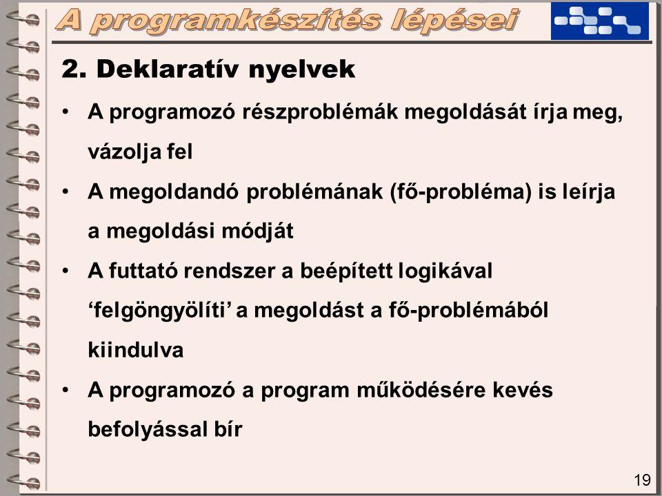 19 2. Deklaratív nyelvek A programozó részproblémák megoldását írja meg, vázolja fel A megoldandó problémának (fő-probléma) is leírja a megoldási módj