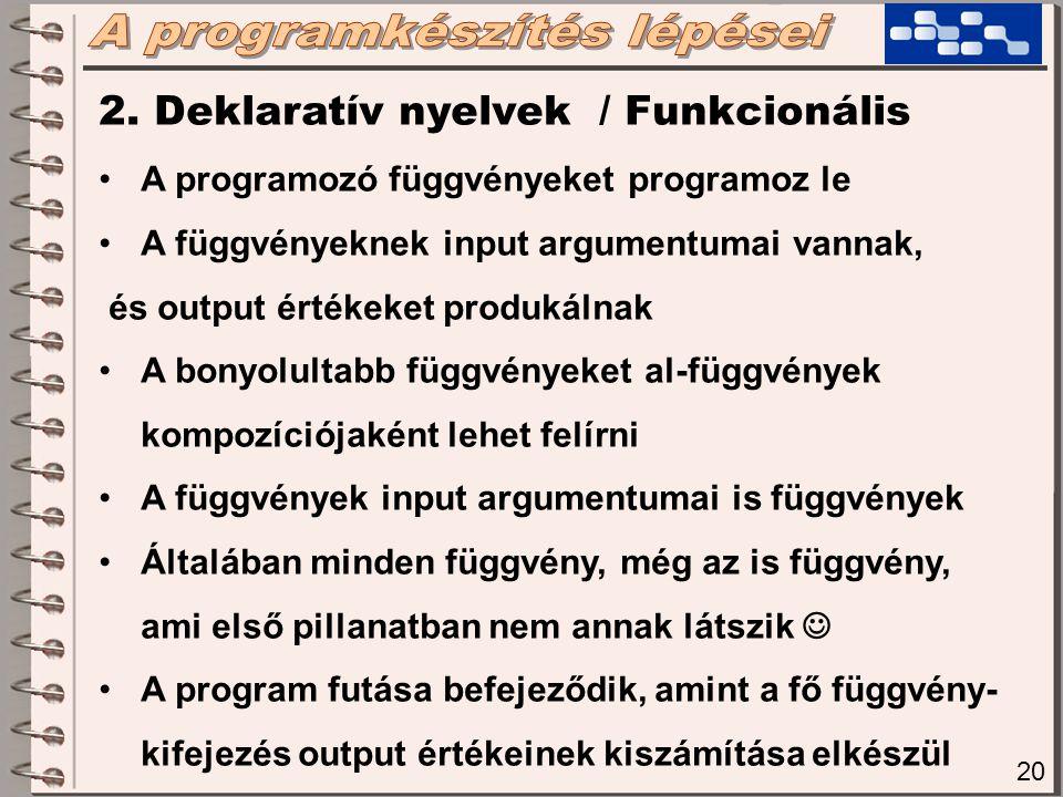 20 2. Deklaratív nyelvek / Funkcionális A programozó függvényeket programoz le A függvényeknek input argumentumai vannak, és output értékeket produkál