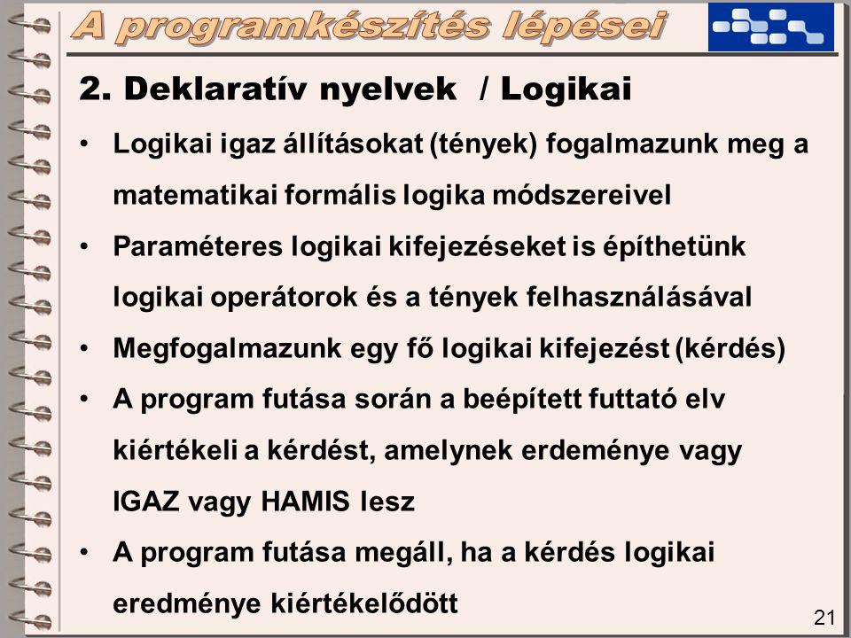 21 2. Deklaratív nyelvek / Logikai Logikai igaz állításokat (tények) fogalmazunk meg a matematikai formális logika módszereivel Paraméteres logikai ki