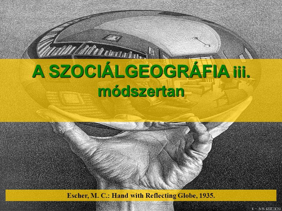 A SZOCIÁLGEOGRÁFIA iii. módszertan Escher, M. C.: Hand with Reflecting Globe, 1935.