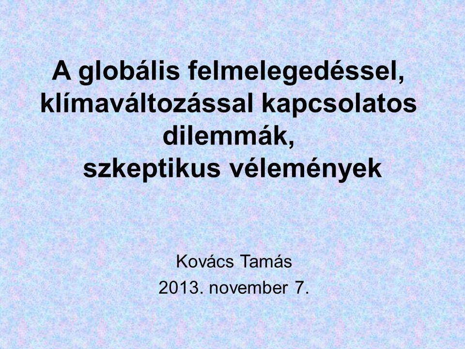 A globális felmelegedéssel, klímaváltozással kapcsolatos dilemmák, szkeptikus vélemények Kovács Tamás 2013.