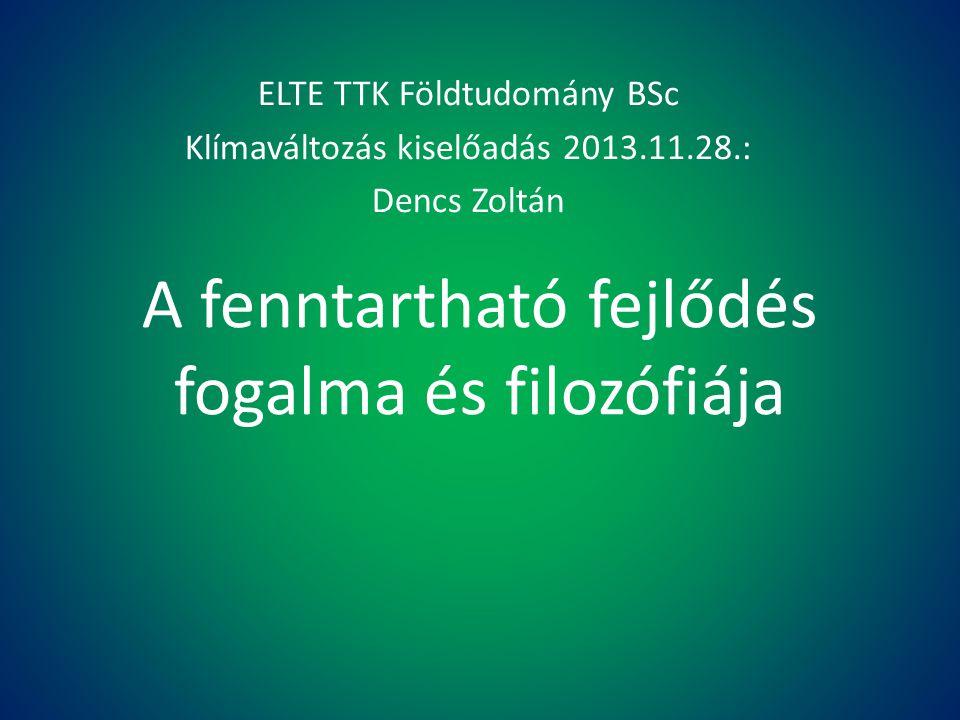 A fenntartható fejlődés fogalma és filozófiája ELTE TTK Földtudomány BSc Klímaváltozás kiselőadás 2013.11.28.: Dencs Zoltán
