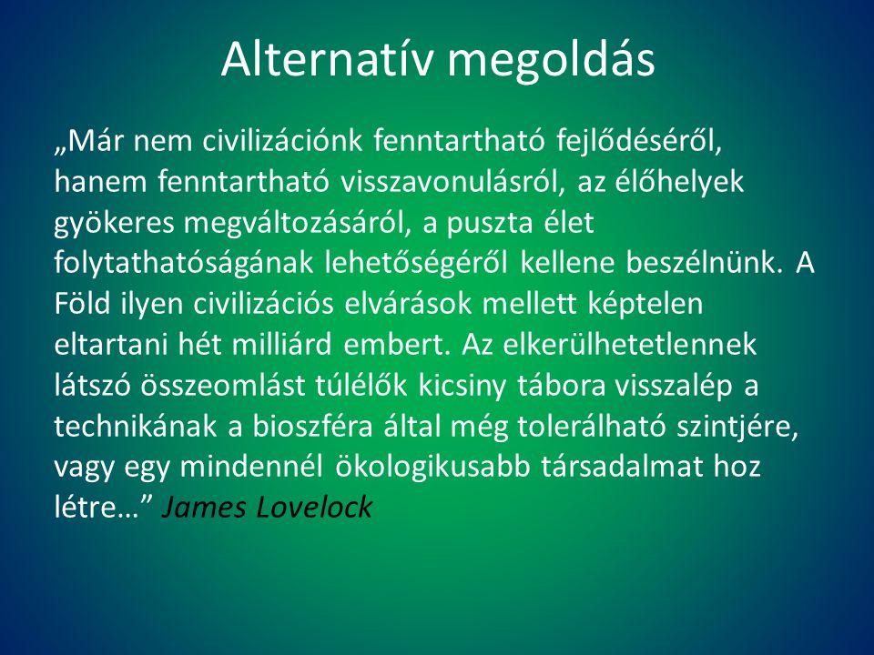 """Alternatív megoldás """"Már nem civilizációnk fenntartható fejlődéséről, hanem fenntartható visszavonulásról, az élőhelyek gyökeres megváltozásáról, a pu"""