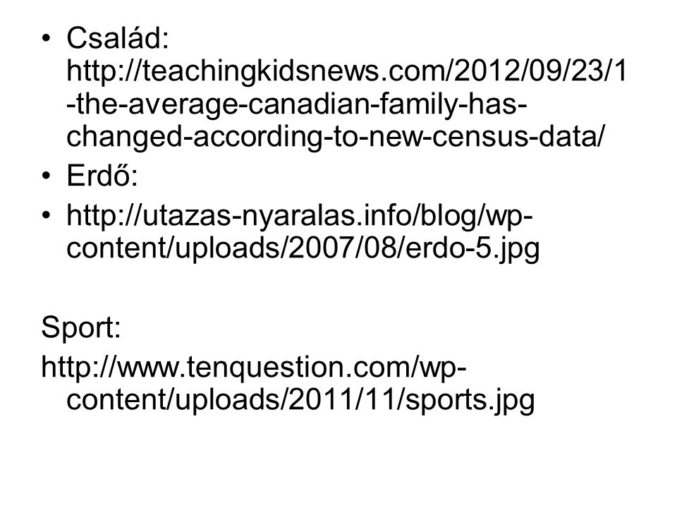 Család: http://teachingkidsnews.com/2012/09/23/1 -the-average-canadian-family-has- changed-according-to-new-census-data/ Erdő: http://utazas-nyaralas.info/blog/wp- content/uploads/2007/08/erdo-5.jpg Sport: http://www.tenquestion.com/wp- content/uploads/2011/11/sports.jpg