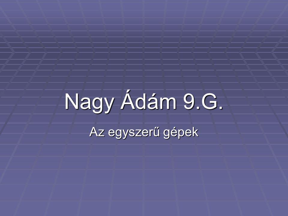 Nagy Ádám 9.G. Az egyszerű gépek