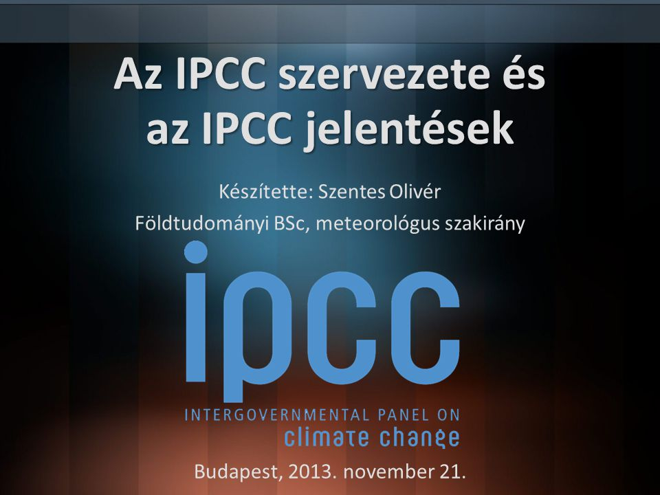 Neve magyarul: Éghajlat-változási Kormányközi Testület 1988-ban megalakult Kezdeményezte: UNEP, WMO Saját kutatásokat nem végez (referált publikációkat jelentésekbe foglalja) Célja: a klímaváltozással kapcsolatos kutatási eredmények összefoglalása, értékelése, annak megfelelő kommunikációjának megteremtése 2007-ben Nobel-békedíj Jelentések: FAR(1990), SAR(1996), TAR(2001), AR4(2007), AR5(2014) Történeti áttekintés