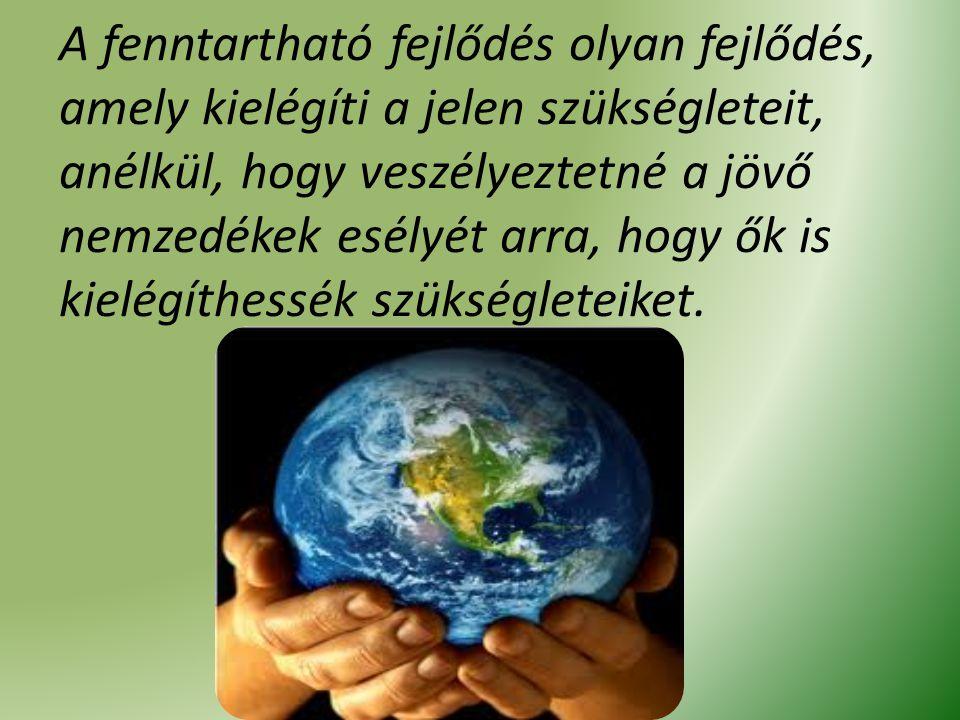 A fenntartható fejlődés olyan fejlődés, amely kielégíti a jelen szükségleteit, anélkül, hogy veszélyeztetné a jövő nemzedékek esélyét arra, hogy ők is