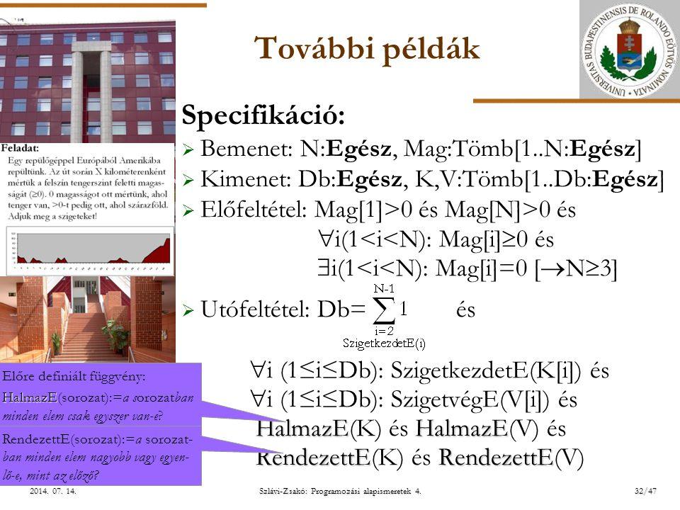 ELTE További példák Specifikáció:  Bemenet: N:Egész, Mag:Tömb[1..N:Egész]  Kimenet: Db:Egész, K,V:Tömb[1..Db:Egész]  Előfeltétel: Mag[1]>0 és Mag[N]>0 és  i(1<i<N): Mag[i]  0 és  i(1<i<N): Mag[i]=0 [  N  3]  Utófeltétel: Db= és HalmazEHalmazE RendezettERendezettE  i (1≤i≤Db): SzigetkezdetE(K[i]) és  i (1≤i≤Db): SzigetvégE(V[i]) és HalmazE(K) és HalmazE(V) és RendezettE(K) és RendezettE(V) Előre definiált függvény: HalmazE HalmazE(sorozat):=a sorozatban minden elem csak egyszer van-e.