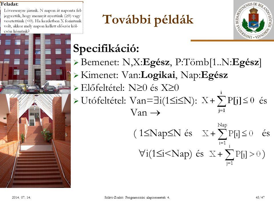 ELTE További példák Specifikáció:  Bemenet: N,X:Egész, P:Tömb[1..N:Egész]  Kimenet: Van:Logikai, Nap:Egész  Előfeltétel: N  0 és X  0  Utófeltétel: Van=  i(1  i  N): és Van  ( 1  Nap  N és és  i(1  i<Nap) és ) Szlávi-Zsakó: Programozási alapismeretek 4.
