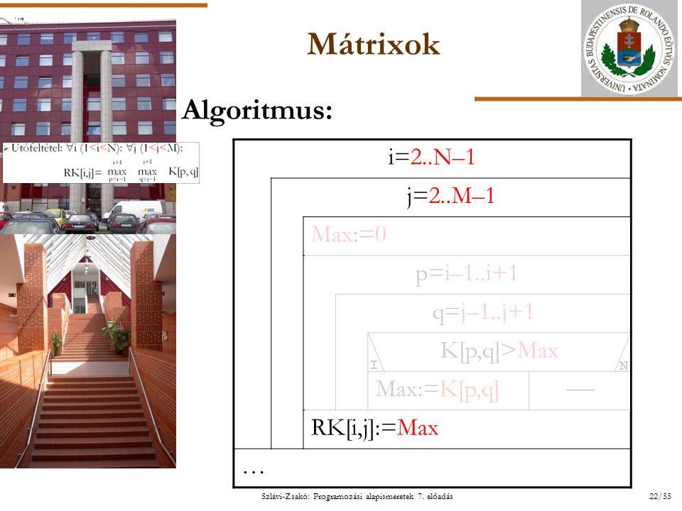 ELTE Szlávi-Zsakó: Programozási alapismeretek 7. előadás 22/55 Mátrixok Algoritmus: i=2..N–1 j=2..M–1 Max:=0 p=i–1..i+1 q=j–1..j+1 K[p,q]>Max Max:=K[p