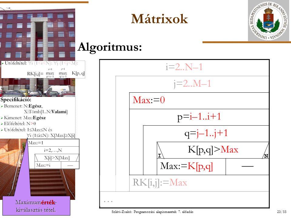 ELTE Szlávi-Zsakó: Programozási alapismeretek 7. előadás 23/55 2014. 07. 14.2014. 07. 14.2014. 07. 14. Mátrixok Algoritmus: i=2..N–1 j=2..M–1 Max:=0 p