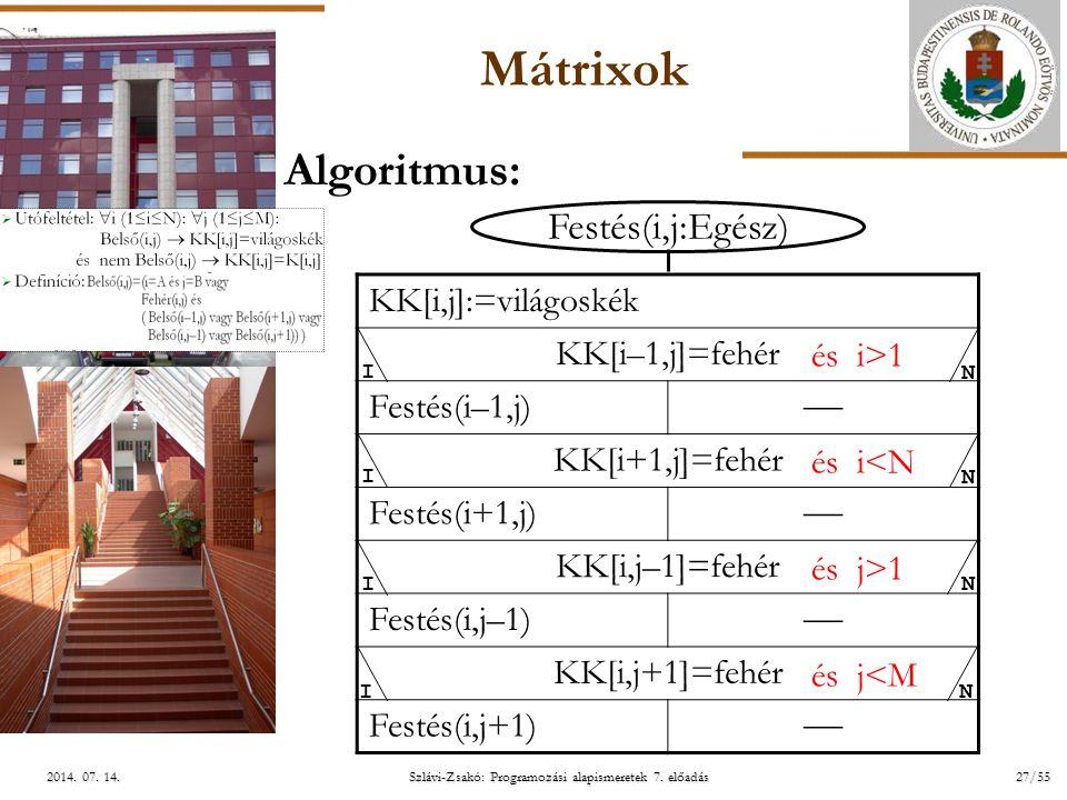 ELTE Szlávi-Zsakó: Programozási alapismeretek 7. előadás27/552014. 07. 14.2014. 07. 14.2014. 07. 14. Mátrixok Algoritmus: Festés(i,j:Egész) KK[i,j]:=v