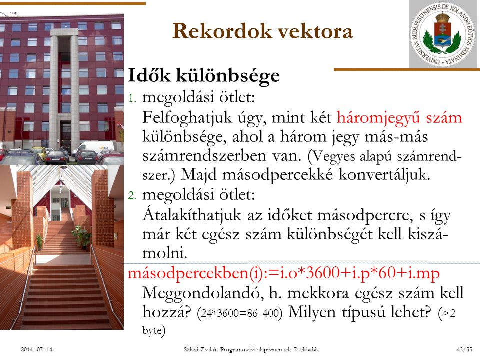 ELTE Szlávi-Zsakó: Programozási alapismeretek 7. előadás45/552014. 07. 14.2014. 07. 14.2014. 07. 14. Rekordok vektora Idők különbsége 1. megoldási ötl