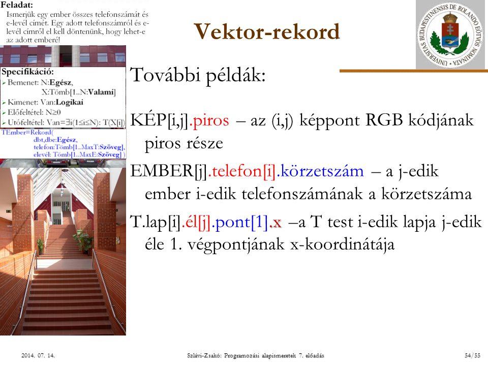 ELTE Szlávi-Zsakó: Programozási alapismeretek 7. előadás54/552014. 07. 14.2014. 07. 14.2014. 07. 14. Vektor-rekord További példák: KÉP[i,j].piros – az