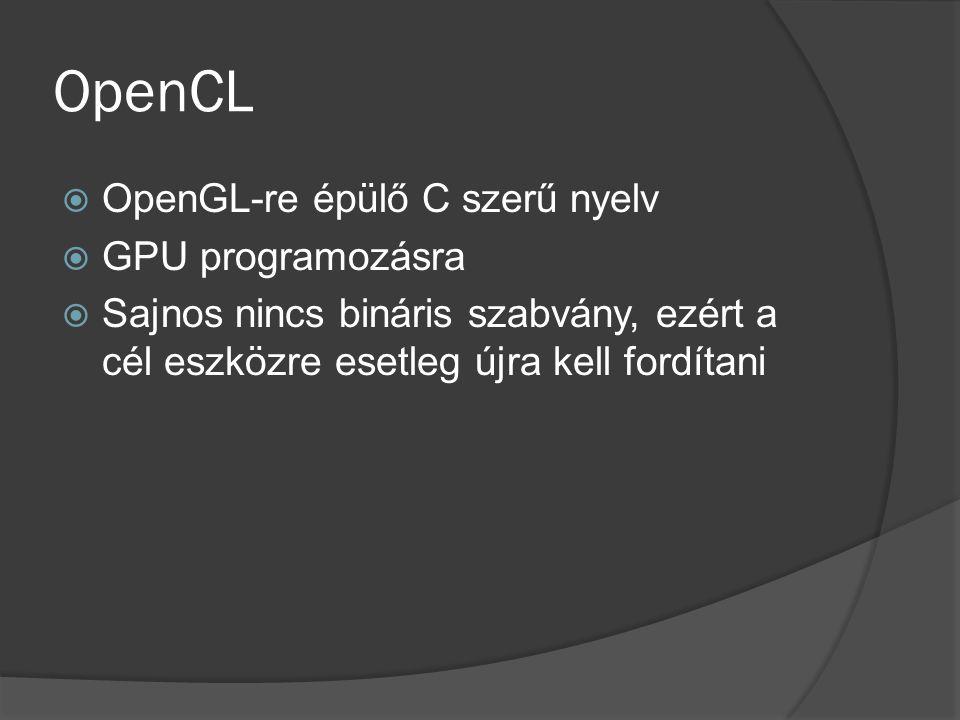 OpenCL  OpenGL-re épülő C szerű nyelv  GPU programozásra  Sajnos nincs bináris szabvány, ezért a cél eszközre esetleg újra kell fordítani