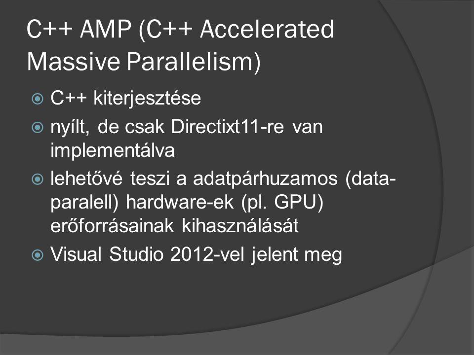 C++ AMP (C++ Accelerated Massive Parallelism)  C++ kiterjesztése  nyílt, de csak Directixt11-re van implementálva  lehetővé teszi a adatpárhuzamos (data- paralell) hardware-ek (pl.