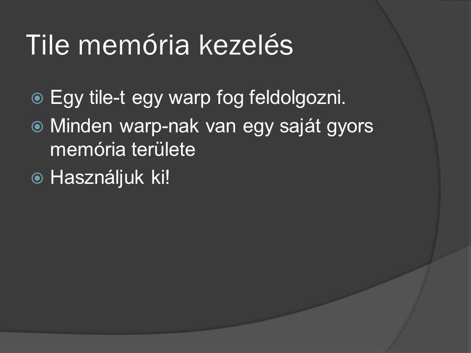 Tile memória kezelés  Egy tile-t egy warp fog feldolgozni.