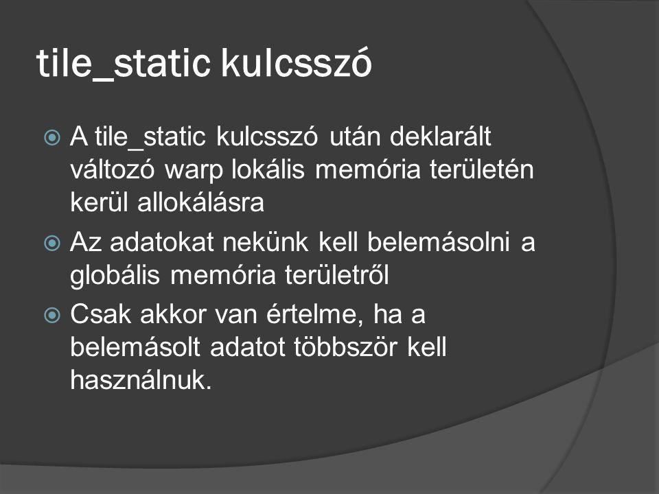tile_static kulcsszó  A tile_static kulcsszó után deklarált változó warp lokális memória területén kerül allokálásra  Az adatokat nekünk kell belemásolni a globális memória területről  Csak akkor van értelme, ha a belemásolt adatot többször kell használnuk.