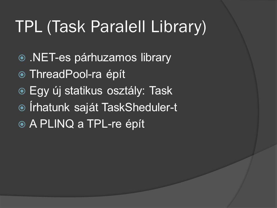 TPL (Task Paralell Library) .NET-es párhuzamos library  ThreadPool-ra épít  Egy új statikus osztály: Task  Írhatunk saját TaskSheduler-t  A PLINQ a TPL-re épít