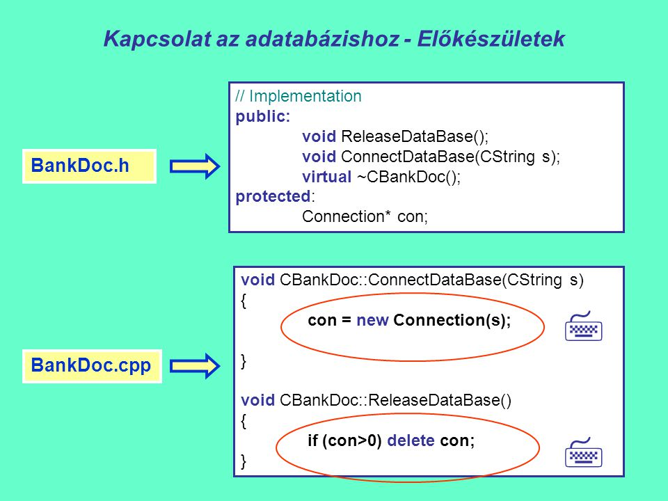 Kapcsolat az adatabázishoz - Előkészületek // Implementation public: void ReleaseDataBase(); void ConnectDataBase(CString s); virtual ~CBankDoc(); protected: Connection* con; BankDoc.h void CBankDoc::ConnectDataBase(CString s) { con = new Connection(s); } void CBankDoc::ReleaseDataBase() { if (con>0) delete con; } BankDoc.cpp  