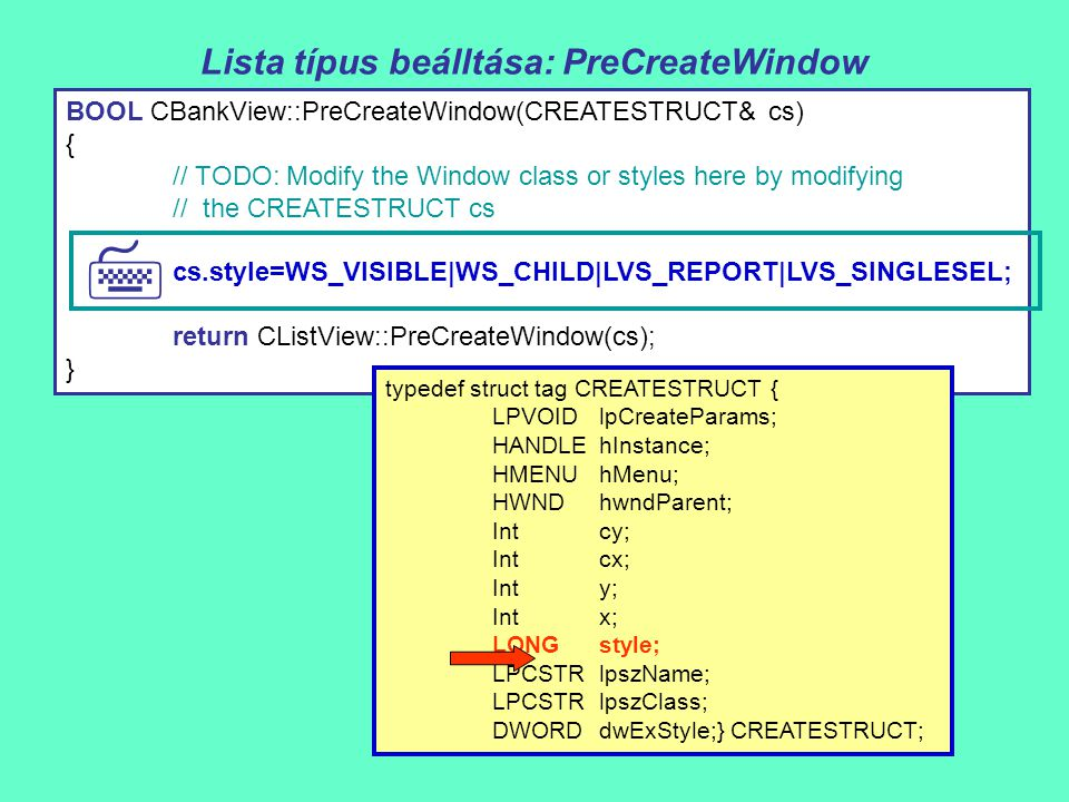 Lista típus beálltása: PreCreateWindow BOOL CBankView::PreCreateWindow(CREATESTRUCT& cs) { // TODO: Modify the Window class or styles here by modifying // the CREATESTRUCT cs cs.style=WS_VISIBLE|WS_CHILD|LVS_REPORT|LVS_SINGLESEL; return CListView::PreCreateWindow(cs); }  typedef struct tag CREATESTRUCT { LPVOIDlpCreateParams; HANDLEhInstance; HMENUhMenu; HWNDhwndParent; Intcy; Intcx; Inty; Intx; LONGstyle; LPCSTRlpszName; LPCSTRlpszClass; DWORDdwExStyle;} CREATESTRUCT;