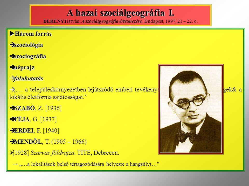 A hazai szociálgeográfia I. A hazai szociálgeográfia I. BERÉNYI István: A szociálgeográfia értelmezése. Budapest, 1997, 21 – 22. o.  Három forrás  s